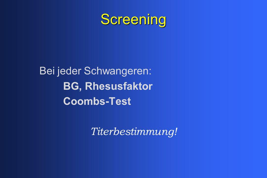 Screening Bei jeder Schwangeren: BG, Rhesusfaktor Coombs-Test Titerbestimmung!