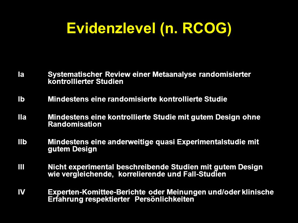Evidenzlevel (n. RCOG) IaSystematischer Review einer Metaanalyse randomisierter kontrollierter Studien IbMindestens eine randomisierte kontrollierte S