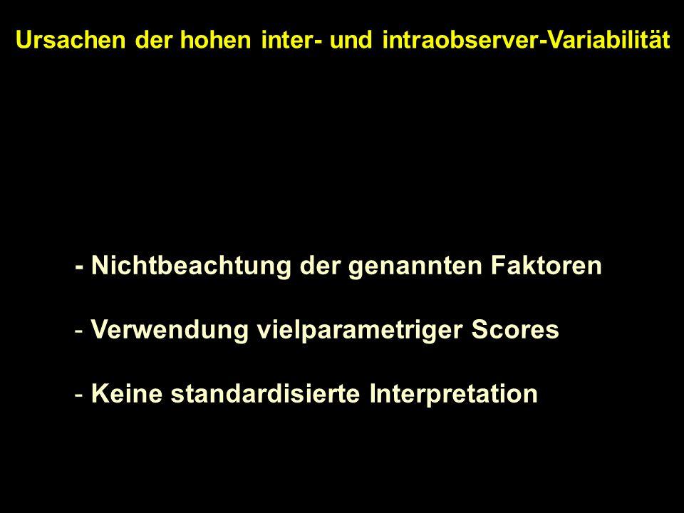 Ursachen der hohen inter- und intraobserver-Variabilität - Nichtbeachtung der genannten Faktoren - Verwendung vielparametriger Scores - Keine standard
