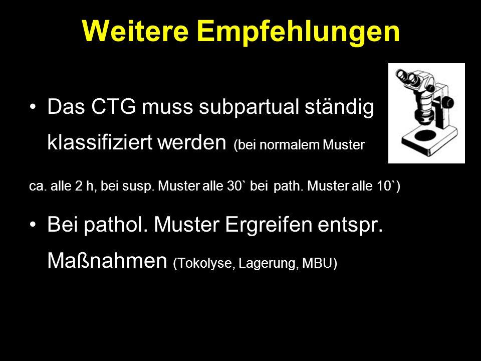 Weitere Empfehlungen Das CTG muss subpartual ständig klassifiziert werden (bei normalem Muster ca. alle 2 h, bei susp. Muster alle 30` bei path. Muste