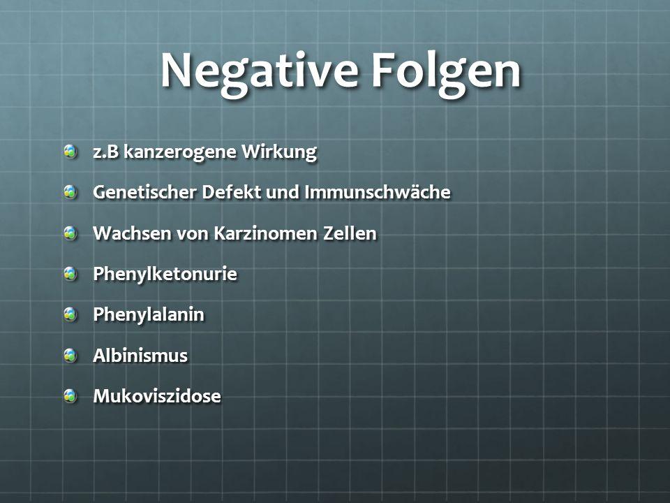 Negative Folgen Negative Folgen z.B kanzerogene Wirkung Genetischer Defekt und Immunschwäche Wachsen von Karzinomen Zellen PhenylketonuriePhenylalanin