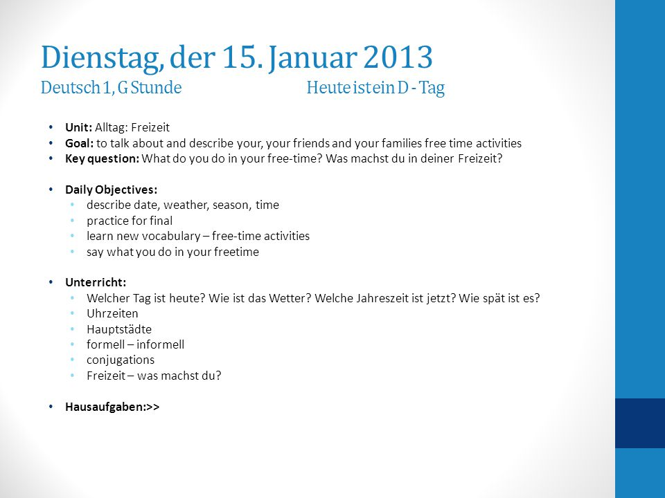 Dienstag, der 15. Januar 2013 Deutsch 1, G StundeHeute ist ein D - Tag Unit: Alltag: Freizeit Goal: to talk about and describe your, your friends and