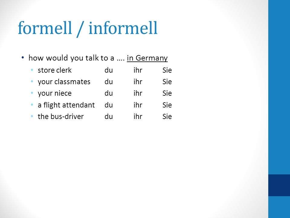 formell / informell how would you talk to a …. in Germany store clerk duihrSie your classmatesduihrSie your nieceduihrSie a flight attendant duihrSie