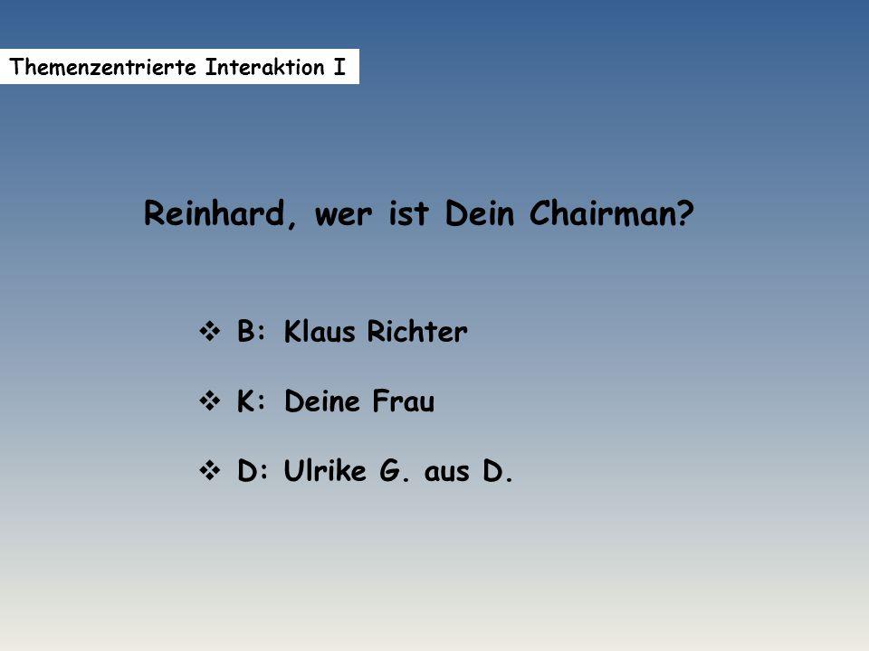 Reinhard, wer ist Dein Chairman.  B: Klaus Richter  K:Deine Frau  D: Ulrike G.