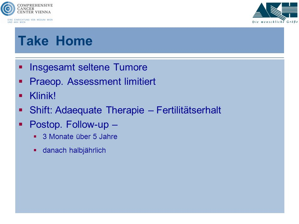 Take Home  Insgesamt seltene Tumore  Praeop. Assessment limitiert  Klinik!  Shift: Adaequate Therapie – Fertilitätserhalt  Postop. Follow-up – 