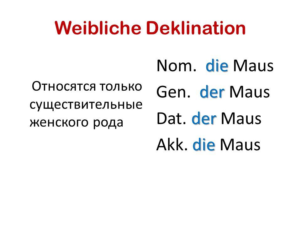 Weibliche Deklination Относятся только существительные женского рода die Nom. die Maus der Gen. der Maus der Dat. der Maus die Akk. die Maus