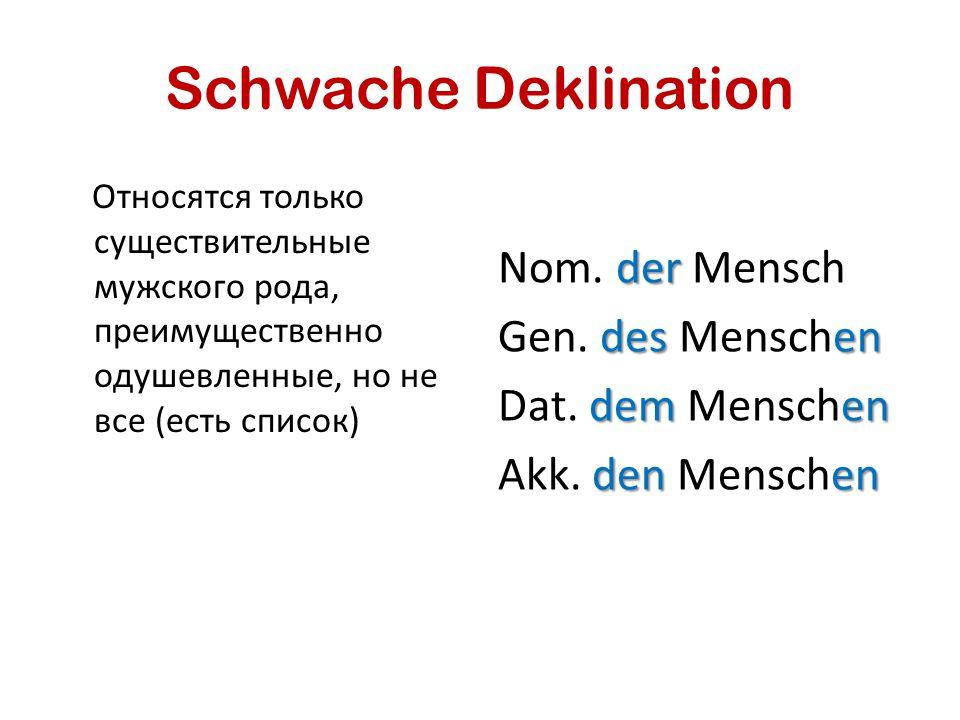 Schwache Deklination Относятся только существительные мужского рода, преимущественно одушевленные, но не все (есть список) der Nom. der Mensch desen G