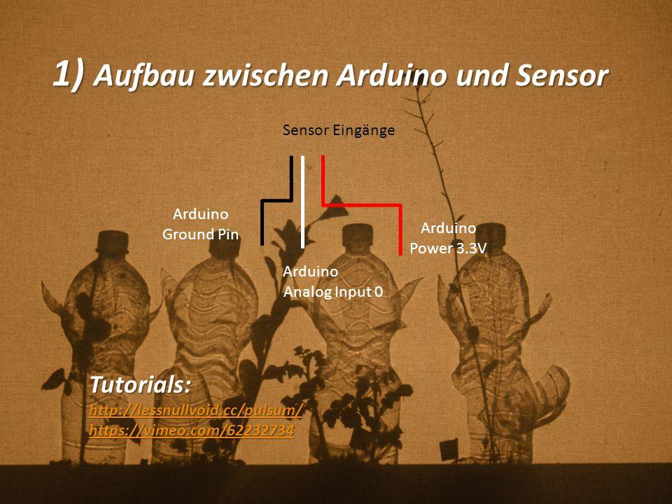 1) Aufbau zwischen Arduino und Sensor Tutorials: http://lessnullvoid.cc/pulsum/ https://vimeo.com/62232734 Arduino Power 3.3V Arduino Ground Pin Sensor Eingänge Arduino Analog Input 0