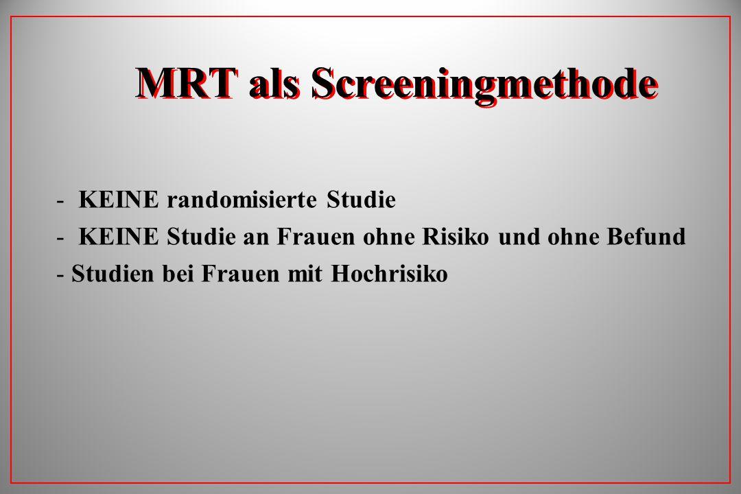 MRT als Screeningmethode - KEINE randomisierte Studie - KEINE Studie an Frauen ohne Risiko und ohne Befund - Studien bei Frauen mit Hochrisiko