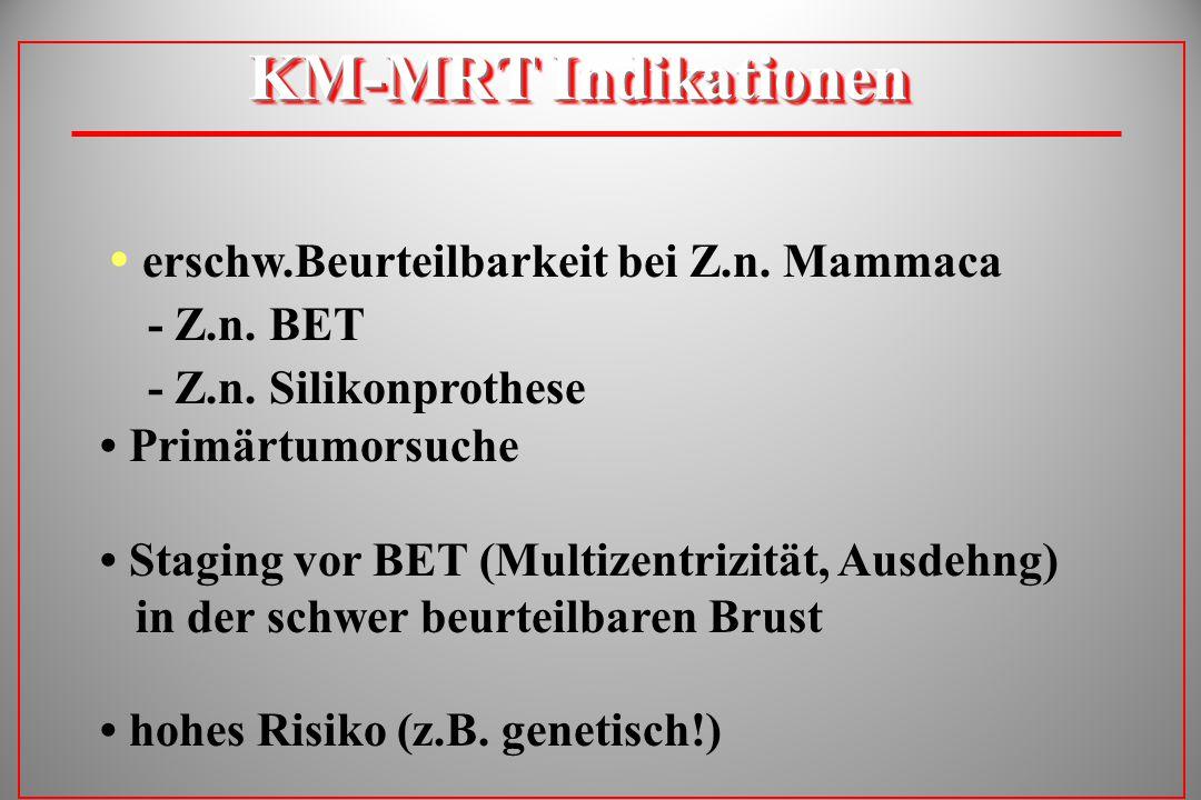KM-MRT Indikationen erschw.Beurteilbarkeit bei Z.n. Mammaca - Z.n. BET - Z.n. Silikonprothese Primärtumorsuche Staging vor BET (Multizentrizität, Ausd