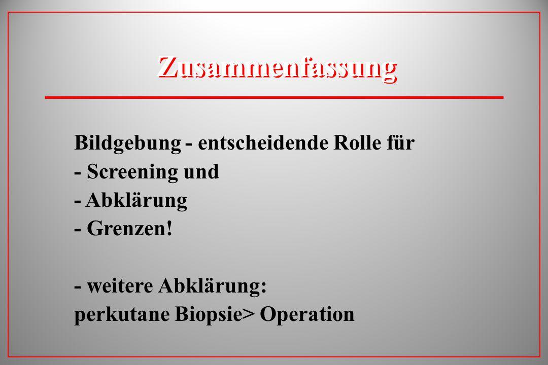 Zusammenfassung Bildgebung - entscheidende Rolle für - Screening und - Abklärung - Grenzen! - weitere Abklärung: perkutane Biopsie> Operation