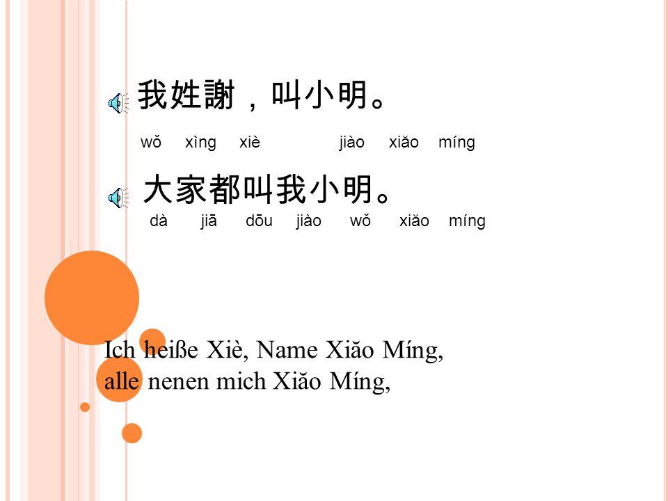 我姓謝,叫小明。 wǒ xìng xiè jiào xiăo míng Ich heiße Xiè, Name Xiăo Míng, alle nenen mich Xiăo Míng, 大家都叫我小明。 dà jiā dōu jiào wǒ xiăo míng