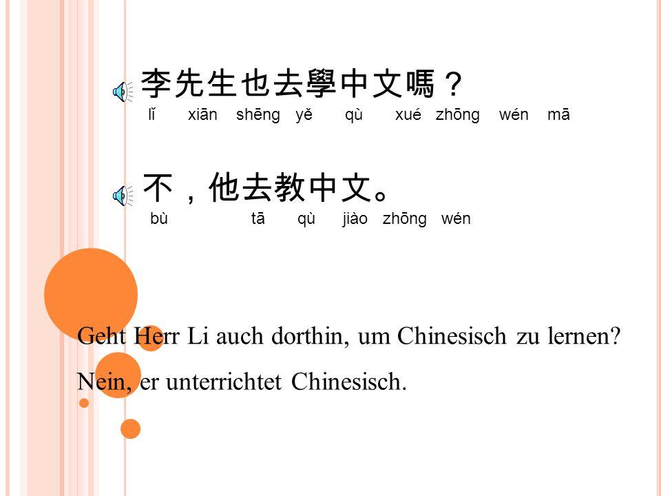 你去做什麼? nǐ qù zuò shé me Warum gehst du dorthin. Ich gehe dorthin, um Chinesisch zu lernen.