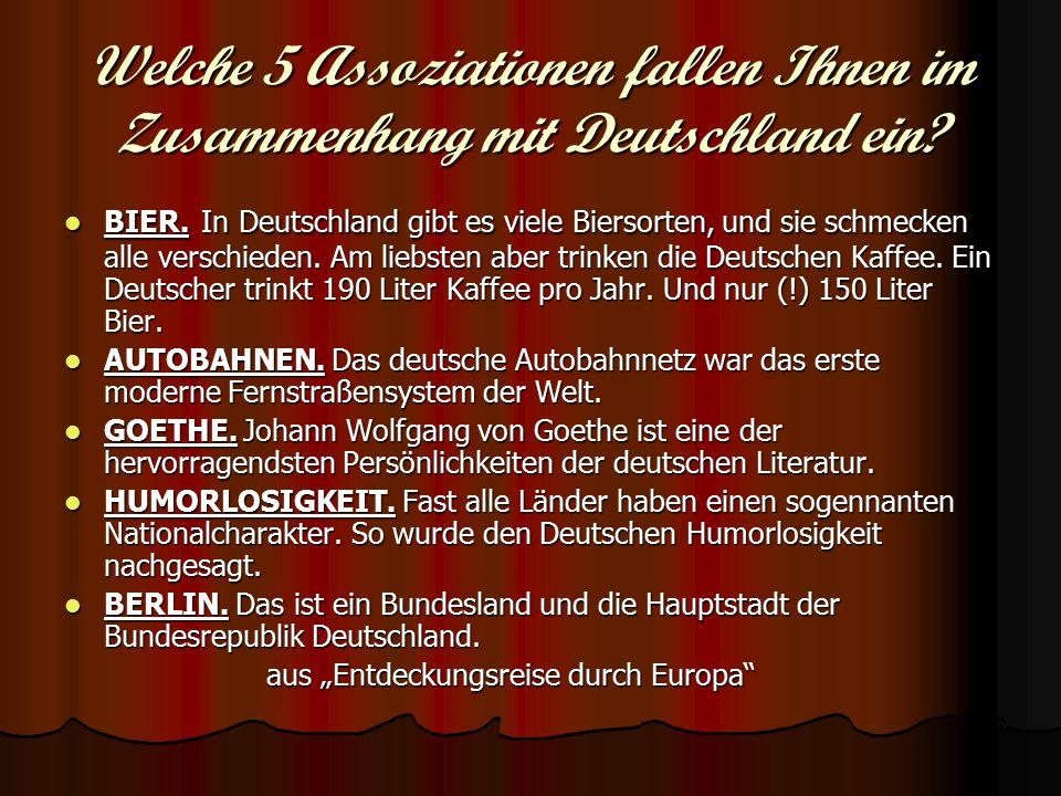 Welche 5 Assoziationen fallen Ihnen im Zusammenhang mit Deutschland ein? BIER. In Deutschland gibt es viele Biersorten, und sie schmecken alle verschi