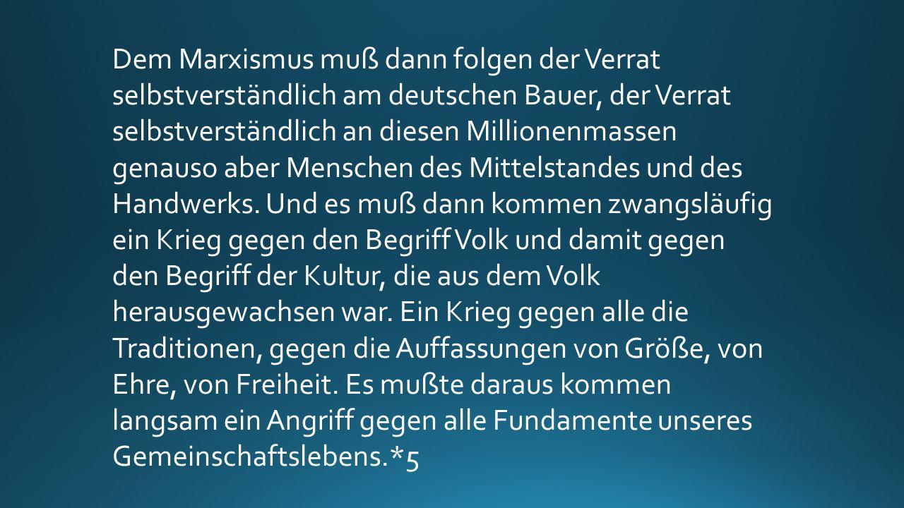 Dem Marxismus muß dann folgen der Verrat selbstverständlich am deutschen Bauer, der Verrat selbstverständlich an diesen Millionenmassen genauso aber Menschen des Mittelstandes und des Handwerks.