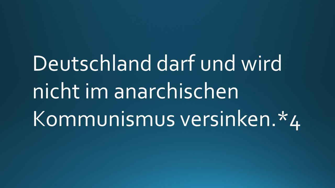 Deutschland darf und wird nicht im anarchischen Kommunismus versinken.*4