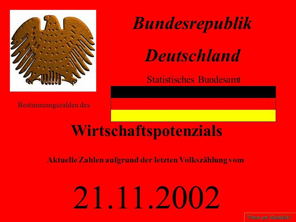 Bundesrepublik Deutschland Statistisches Bundesamt Bestimmungszahlen des Wirtschaftspotenzials Aktuelle Zahlen aufgrund der letzten Volkszählung vom 21.11.2002 Weiter per Mausklick!