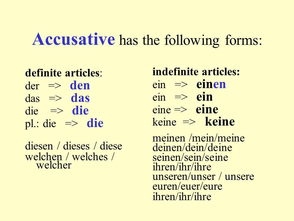 Accusative has the following forms: definite articles: der => den das => das die => die pl.: die => die diesen / dieses / diese welchen / welches / we