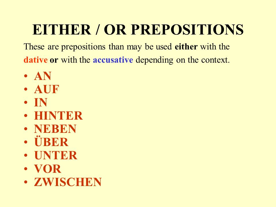 EITHER / OR PREPOSITIONS These are prepositions than may be used either with the dative or with the accusative depending on the context. AN AUF IN HIN