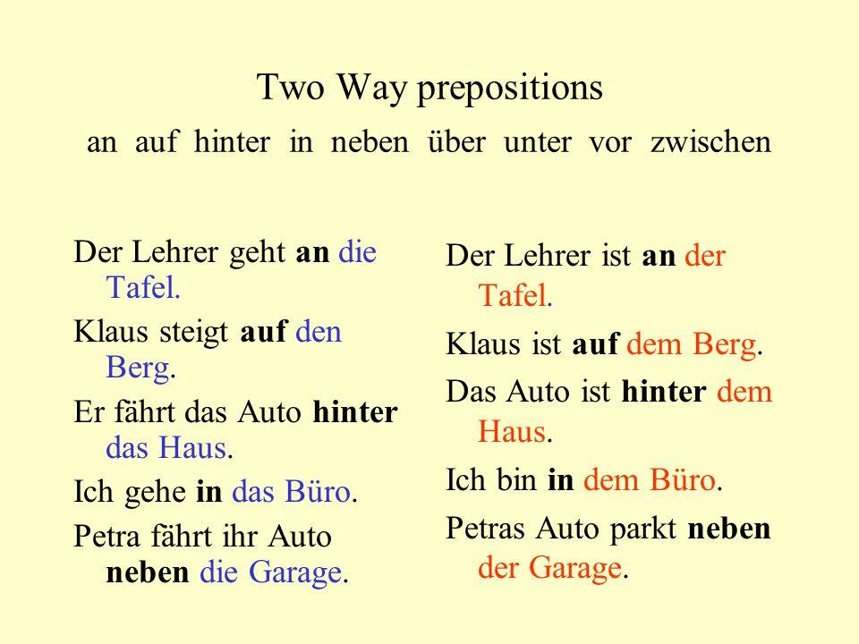Two Way prepositions an auf hinter in neben über unter vor zwischen Der Lehrer geht an die Tafel. Klaus steigt auf den Berg. Er fährt das Auto hinter