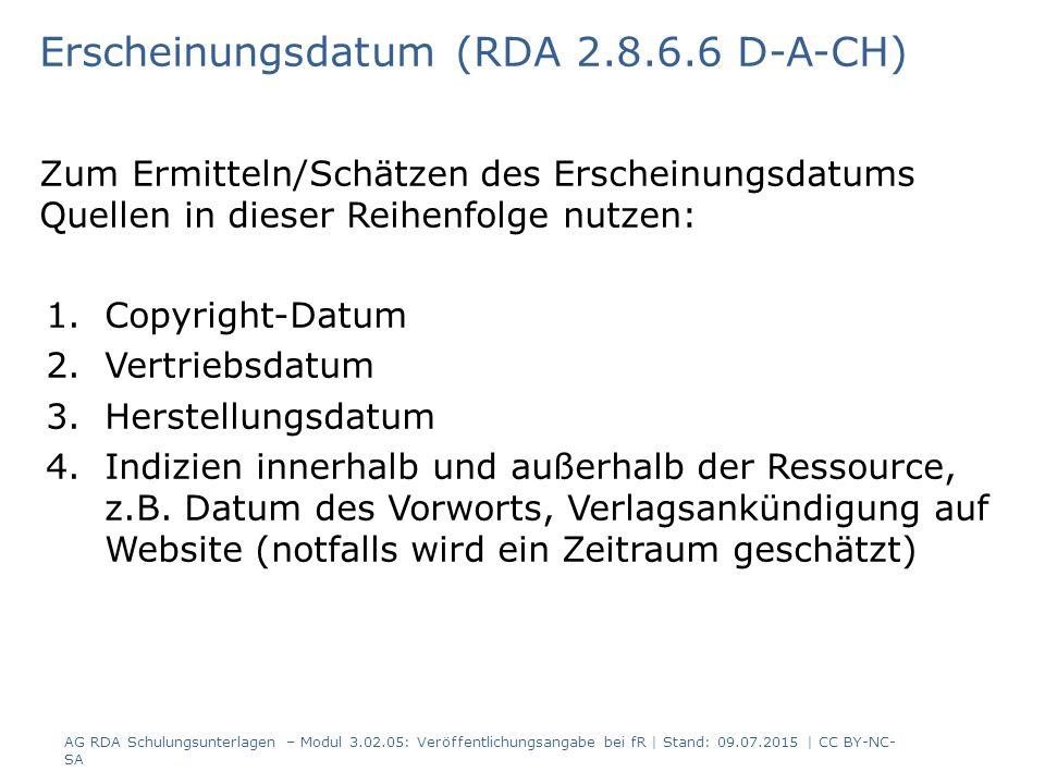 Erscheinungsdatum (RDA 2.8.6.6 D-A-CH) Zum Ermitteln/Schätzen des Erscheinungsdatums Quellen in dieser Reihenfolge nutzen: 1.Copyright-Datum 2.Vertriebsdatum 3.Herstellungsdatum 4.Indizien innerhalb und außerhalb der Ressource, z.B.
