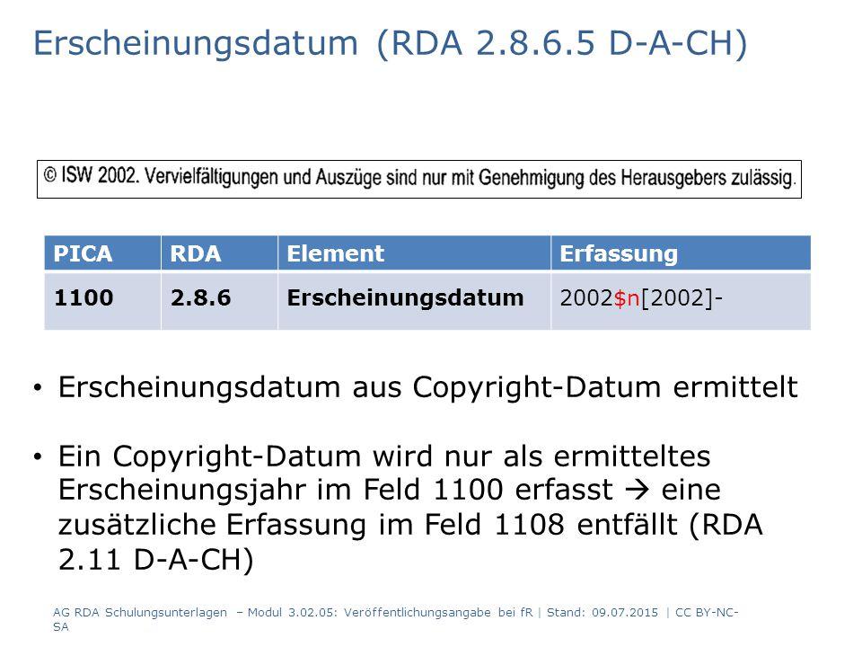 Erscheinungsdatum (RDA 2.8.6.5 D-A-CH) PICARDAElementErfassung 11002.8.6Erscheinungsdatum2002$n[2002]- Erscheinungsdatum aus Copyright-Datum ermittelt Ein Copyright-Datum wird nur als ermitteltes Erscheinungsjahr im Feld 1100 erfasst  eine zusätzliche Erfassung im Feld 1108 entfällt (RDA 2.11 D-A-CH) AG RDA Schulungsunterlagen – Modul 3.02.05: Veröffentlichungsangabe bei fR | Stand: 09.07.2015 | CC BY-NC- SA