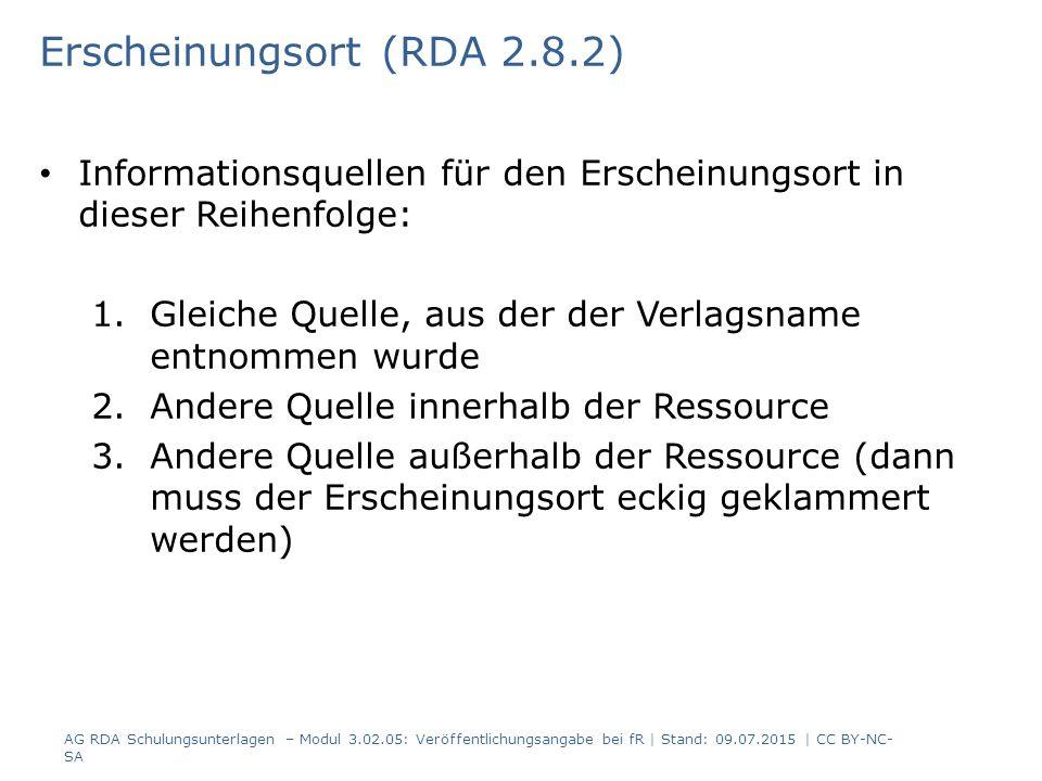 Erscheinungsort (RDA 2.8.2) Informationsquellen für den Erscheinungsort in dieser Reihenfolge: 1.Gleiche Quelle, aus der der Verlagsname entnommen wurde 2.Andere Quelle innerhalb der Ressource 3.Andere Quelle außerhalb der Ressource (dann muss der Erscheinungsort eckig geklammert werden) AG RDA Schulungsunterlagen – Modul 3.02.05: Veröffentlichungsangabe bei fR | Stand: 09.07.2015 | CC BY-NC- SA