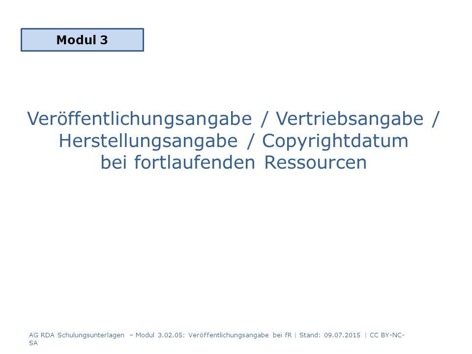 Veröffentlichungsangabe / Vertriebsangabe / Herstellungsangabe / Copyrightdatum bei fortlaufenden Ressourcen Modul 3 AG RDA Schulungsunterlagen – Modul 3.02.05: Veröffentlichungsangabe bei fR | Stand: 09.07.2015 | CC BY-NC- SA