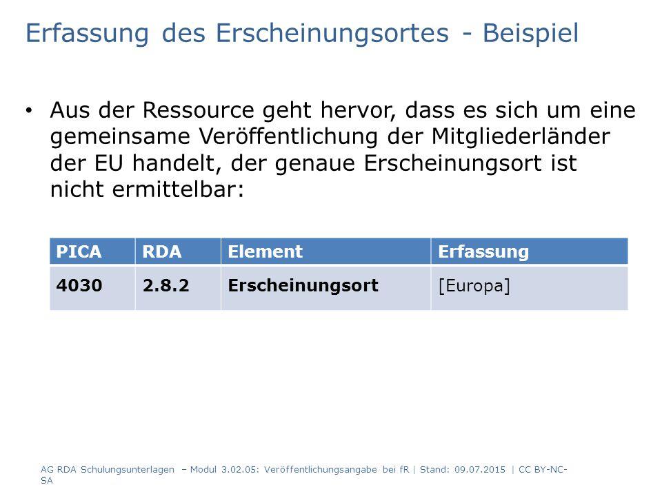 Erfassung des Erscheinungsortes - Beispiel Aus der Ressource geht hervor, dass es sich um eine gemeinsame Veröffentlichung der Mitgliederländer der EU handelt, der genaue Erscheinungsort ist nicht ermittelbar: PICARDAElementErfassung 40302.8.2Erscheinungsort[Europa] AG RDA Schulungsunterlagen – Modul 3.02.05: Veröffentlichungsangabe bei fR | Stand: 09.07.2015 | CC BY-NC- SA