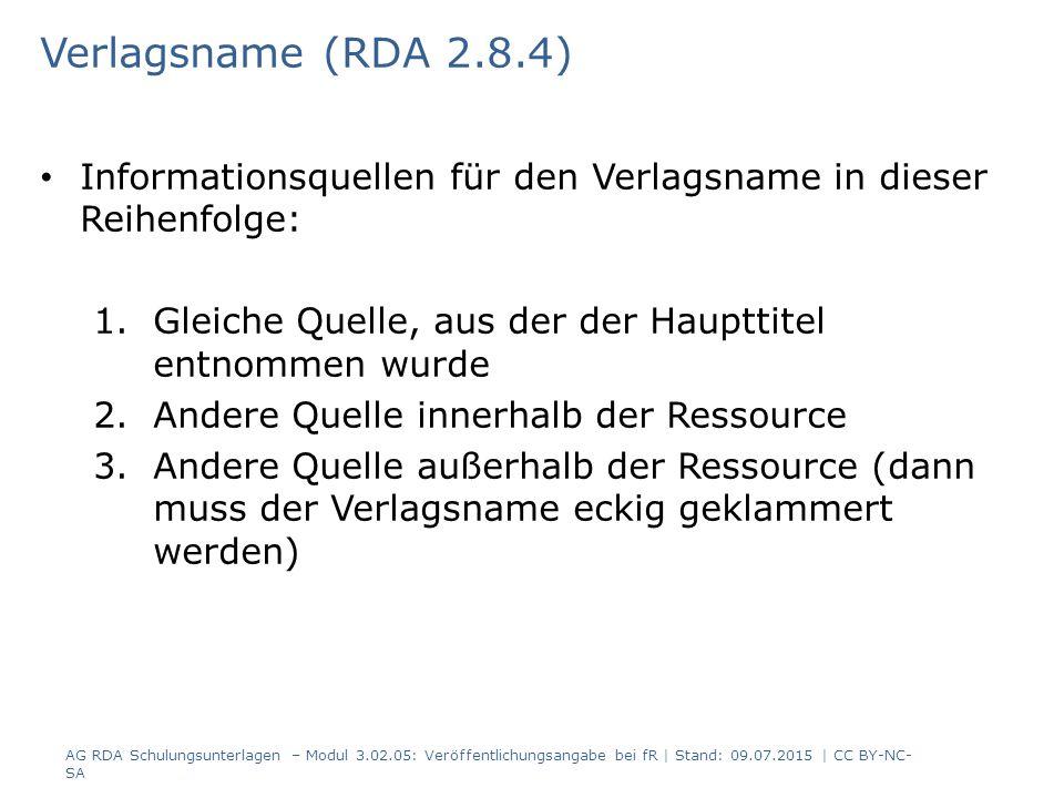 Verlagsname (RDA 2.8.4) Informationsquellen für den Verlagsname in dieser Reihenfolge: 1.Gleiche Quelle, aus der der Haupttitel entnommen wurde 2.Andere Quelle innerhalb der Ressource 3.Andere Quelle außerhalb der Ressource (dann muss der Verlagsname eckig geklammert werden) AG RDA Schulungsunterlagen – Modul 3.02.05: Veröffentlichungsangabe bei fR | Stand: 09.07.2015 | CC BY-NC- SA