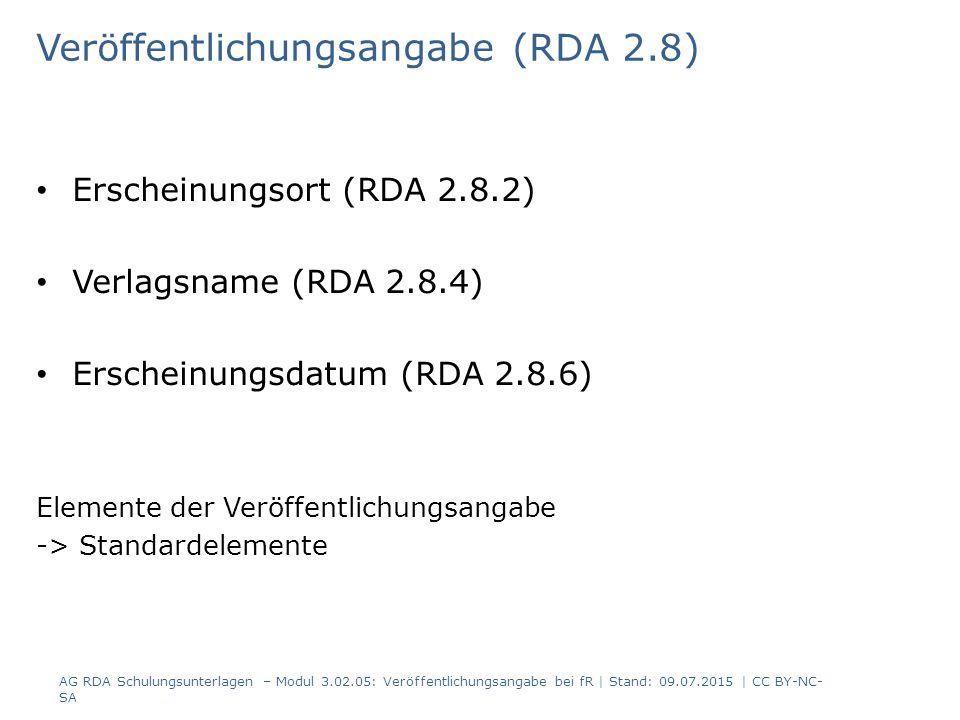 Veröffentlichungsangabe (RDA 2.8) Erscheinungsort (RDA 2.8.2) Verlagsname (RDA 2.8.4) Erscheinungsdatum (RDA 2.8.6) Elemente der Veröffentlichungsangabe -> Standardelemente AG RDA Schulungsunterlagen – Modul 3.02.05: Veröffentlichungsangabe bei fR | Stand: 09.07.2015 | CC BY-NC- SA
