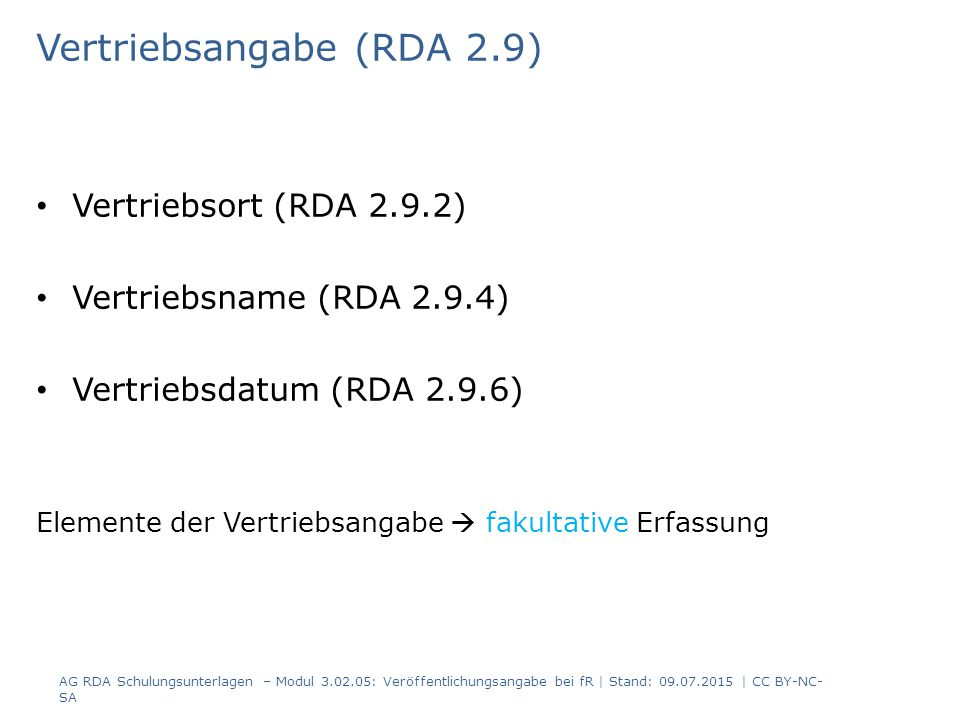 Vertriebsangabe (RDA 2.9) Vertriebsort (RDA 2.9.2) Vertriebsname (RDA 2.9.4) Vertriebsdatum (RDA 2.9.6) Elemente der Vertriebsangabe  fakultative Erfassung AG RDA Schulungsunterlagen – Modul 3.02.05: Veröffentlichungsangabe bei fR | Stand: 09.07.2015 | CC BY-NC- SA
