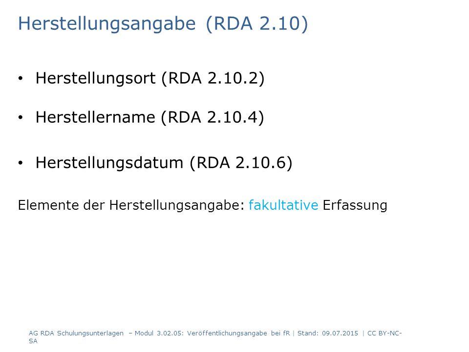 Herstellungsangabe (RDA 2.10) Herstellungsort (RDA 2.10.2) Herstellername (RDA 2.10.4) Herstellungsdatum (RDA 2.10.6) Elemente der Herstellungsangabe: fakultative Erfassung AG RDA Schulungsunterlagen – Modul 3.02.05: Veröffentlichungsangabe bei fR | Stand: 09.07.2015 | CC BY-NC- SA