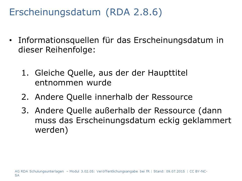 Erscheinungsdatum (RDA 2.8.6) Informationsquellen für das Erscheinungsdatum in dieser Reihenfolge: 1.Gleiche Quelle, aus der der Haupttitel entnommen wurde 2.Andere Quelle innerhalb der Ressource 3.Andere Quelle außerhalb der Ressource (dann muss das Erscheinungsdatum eckig geklammert werden) AG RDA Schulungsunterlagen – Modul 3.02.05: Veröffentlichungsangabe bei fR | Stand: 09.07.2015 | CC BY-NC- SA