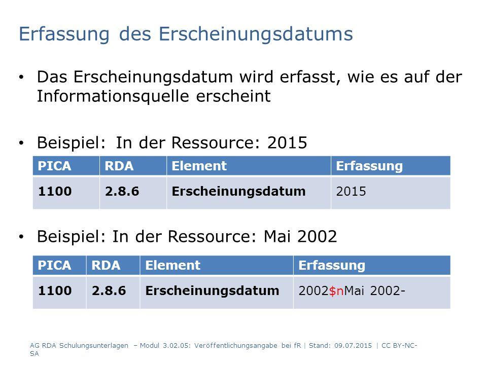 Erfassung des Erscheinungsdatums Das Erscheinungsdatum wird erfasst, wie es auf der Informationsquelle erscheint Beispiel: In der Ressource: 2015 Beispiel: In der Ressource: Mai 2002 PICARDAElementErfassung 11002.8.6Erscheinungsdatum2015 PICARDAElementErfassung 11002.8.6Erscheinungsdatum2002$nMai 2002- AG RDA Schulungsunterlagen – Modul 3.02.05: Veröffentlichungsangabe bei fR | Stand: 09.07.2015 | CC BY-NC- SA