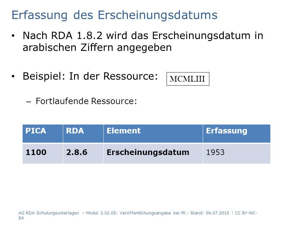 Erfassung des Erscheinungsdatums Nach RDA 1.8.2 wird das Erscheinungsdatum in arabischen Ziffern angegeben Beispiel: In der Ressource: – Fortlaufende Ressource: PICARDAElementErfassung 11002.8.6Erscheinungsdatum1953 MCMLIII AG RDA Schulungsunterlagen – Modul 3.02.05: Veröffentlichungsangabe bei fR | Stand: 09.07.2015 | CC BY-NC- SA