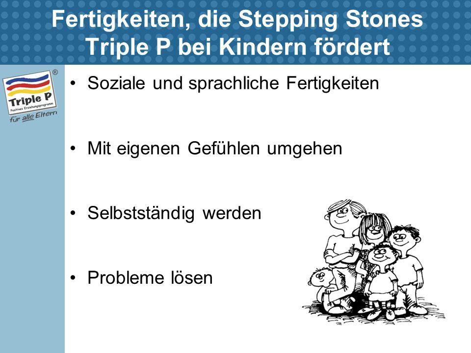 Fertigkeiten, die Stepping Stones Triple P bei Kindern fördert Soziale und sprachliche Fertigkeiten Mit eigenen Gefühlen umgehen Selbstständig werden Probleme lösen