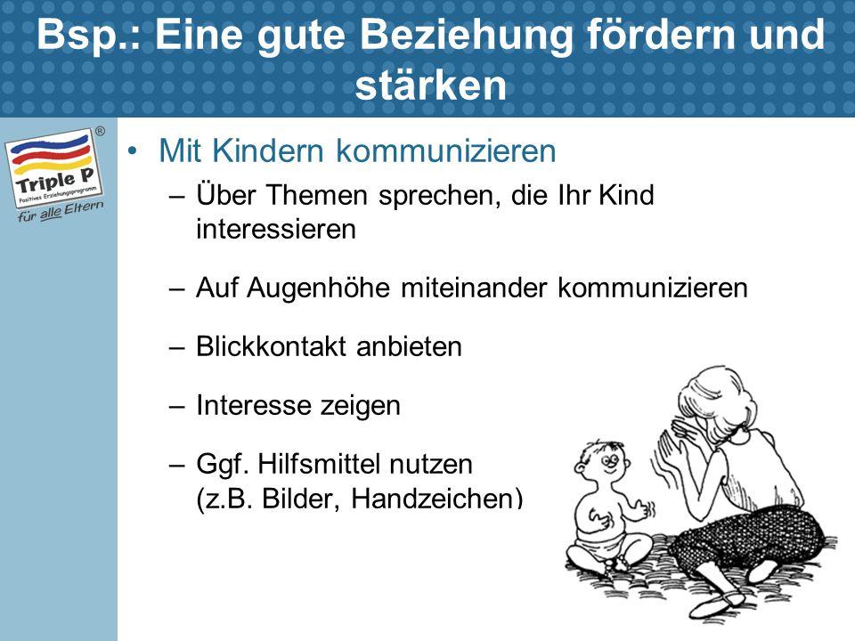 Bsp.: Eine gute Beziehung fördern und stärken Mit Kindern kommunizieren –Über Themen sprechen, die Ihr Kind interessieren –Auf Augenhöhe miteinander k