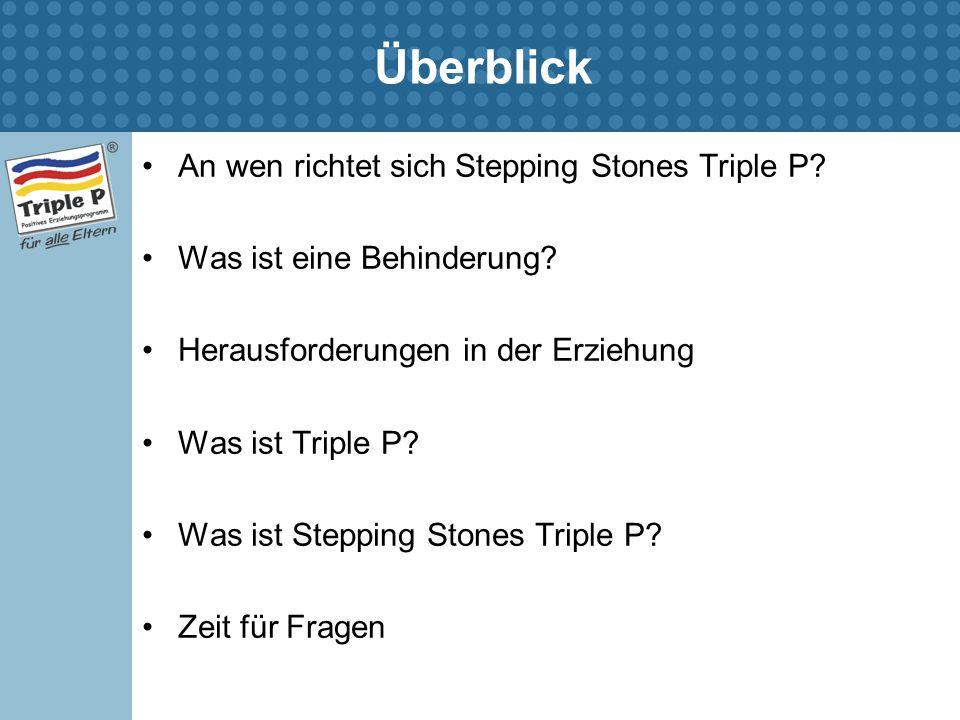 Überblick An wen richtet sich Stepping Stones Triple P? Was ist eine Behinderung? Herausforderungen in der Erziehung Was ist Triple P? Was ist Steppin
