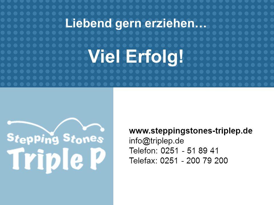 www.steppingstones-triplep.de info@triplep.de Telefon: 0251 - 51 89 41 Telefax: 0251 - 200 79 200 Liebend gern erziehen… Viel Erfolg!