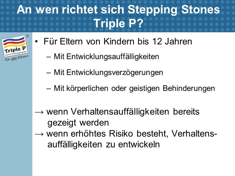 An wen richtet sich Stepping Stones Triple P? Für Eltern von Kindern bis 12 Jahren –Mit Entwicklungsauffälligkeiten –Mit Entwicklungsverzögerungen –Mi