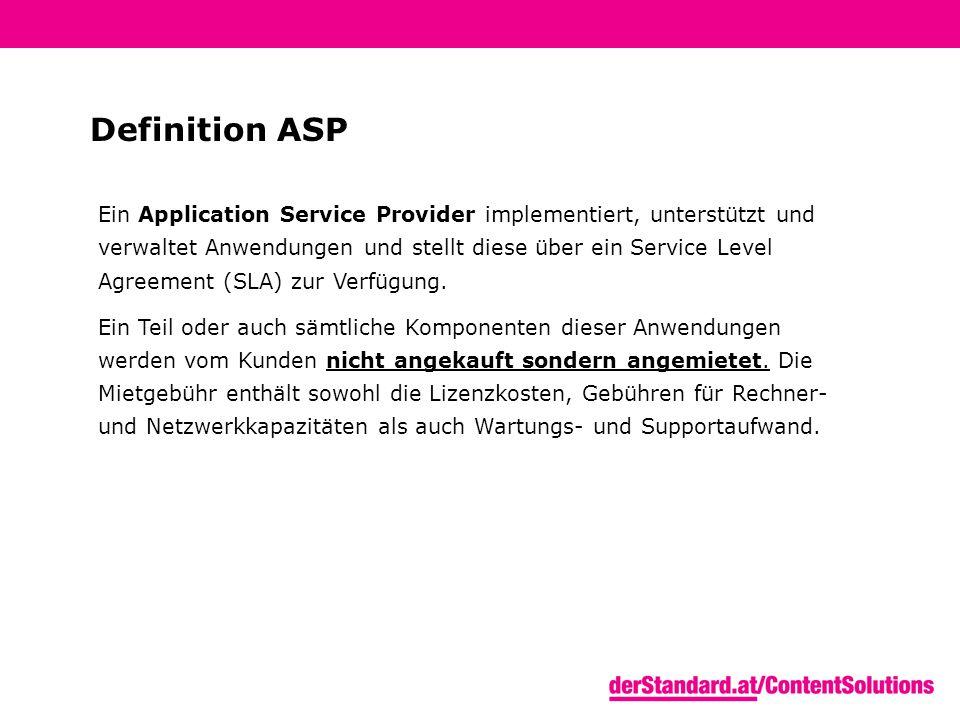 Definition ASP Ein Application Service Provider implementiert, unterstützt und verwaltet Anwendungen und stellt diese über ein Service Level Agreement (SLA) zur Verfügung.