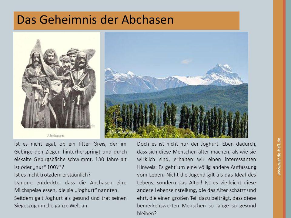 Das Geheimnis der Abchasen www.werde-heil.de Ist es nicht egal, ob ein fitter Greis, der im Gebirge den Ziegen hinterherspringt und durch eiskalte Geb