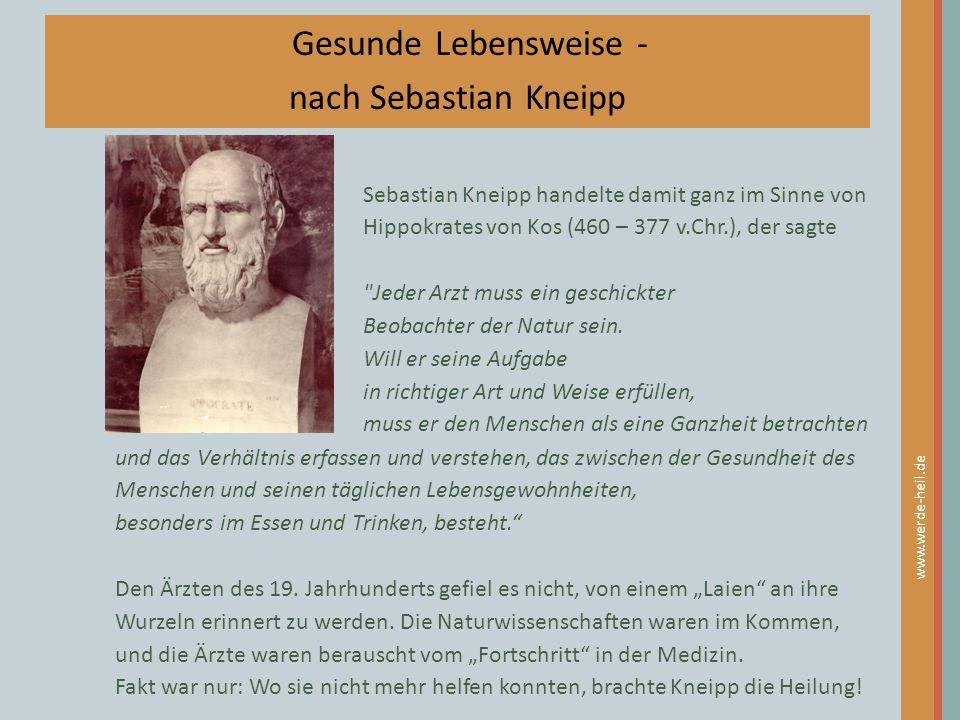 www.werde-heil.de Gesunde Lebensweise - nach Sebastian Kneipp Sebastian Kneipp handelte damit ganz im Sinne von Hippokrates von Kos (460 – 377 v.Chr.)