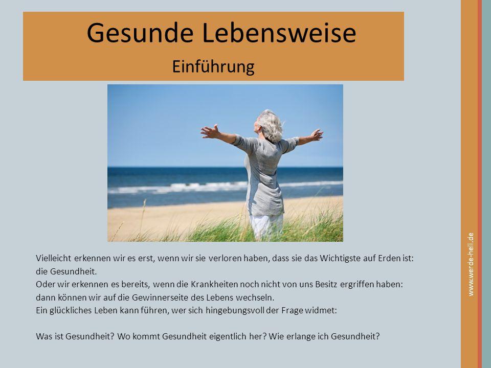 Gesunde Lebensweise Einführung www.werde-heil.de Vielleicht erkennen wir es erst, wenn wir sie verloren haben, dass sie das Wichtigste auf Erden ist: