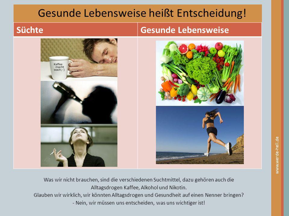 Gesunde Lebensweise heißt Entscheidung! SüchteGesunde Lebensweise www.werde-heil.de Was wir nicht brauchen, sind die verschiedenen Suchtmittel, dazu g