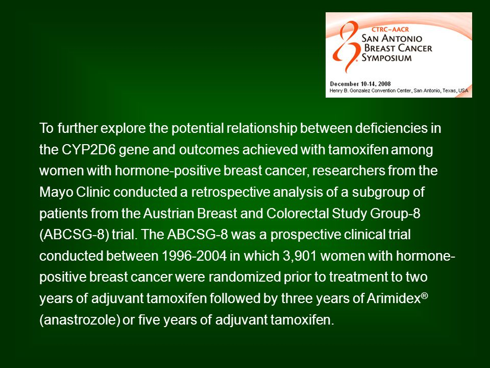 To further explore the potential relationship between deficiencies in the CYP2D6 gene and outcomes achieved with tamoxifen among women with hormone-positive breast cancer, researchers from the Mayo Clinic conducted a retrospective analysis of a subgroup of patients from the Austrian Breast and Colorectal Study Group-8 (ABCSG-8) trial.