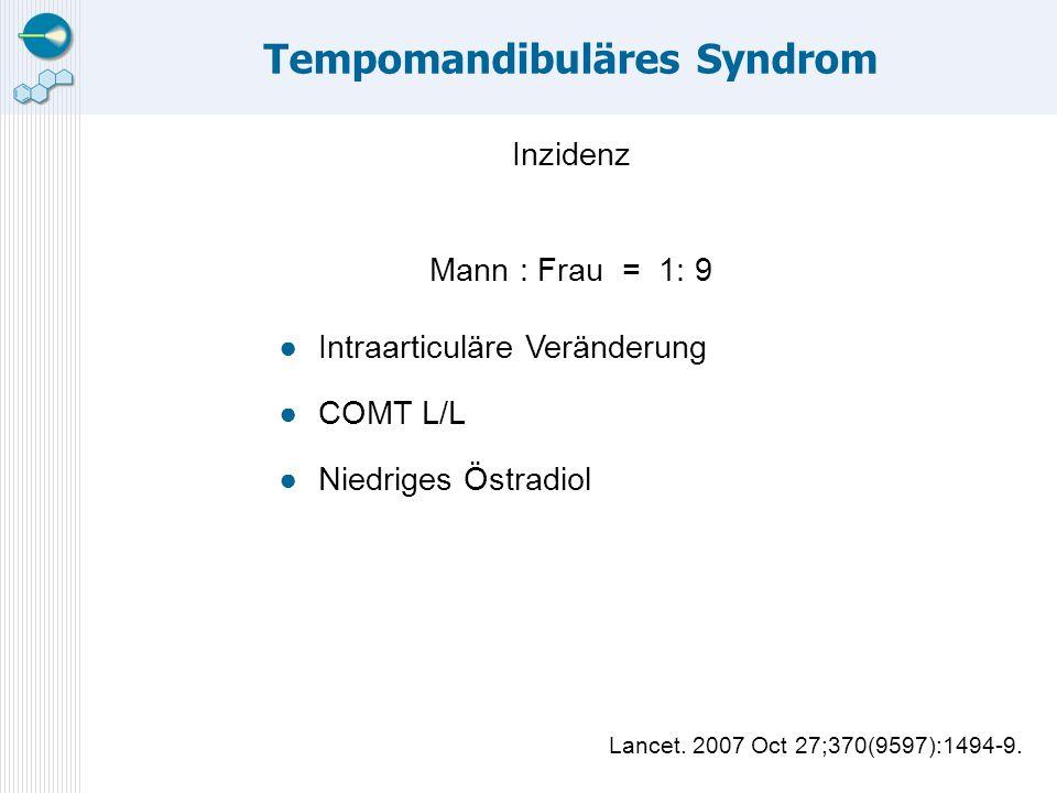 Tempomandibuläres Syndrom Inzidenz Mann : Frau = 1: 9 ●Intraarticuläre Veränderung ●COMT L/L ●Niedriges Östradiol Lancet. 2007 Oct 27;370(9597):1494-9
