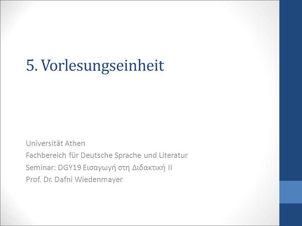 5. Vorlesungseinheit Universität Athen Fachbereich für Deutsche Sprache und Literatur Seminar: DGY19 Εισαγωγή στη Διδακτική ΙΙ Prof. Dr. Dafni Wiedenm