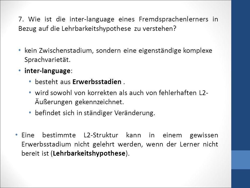 7. Wie ist die inter-language eines Fremdsprachenlerners in Bezug auf die Lehrbarkeitshypothese zu verstehen? kein Zwischenstadium, sondern eine eigen